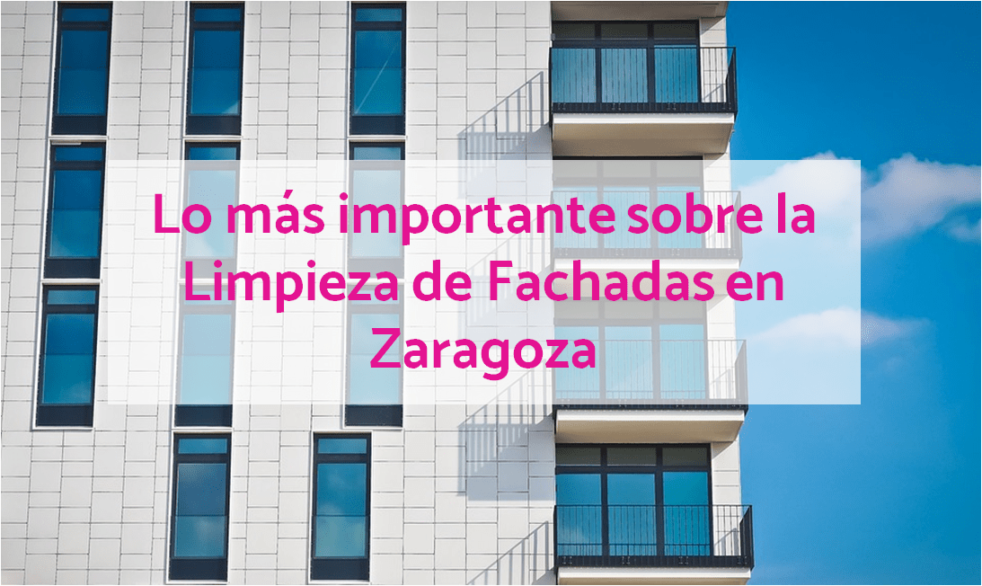 todo sobre limpiezas de fachadas en Zaragoza